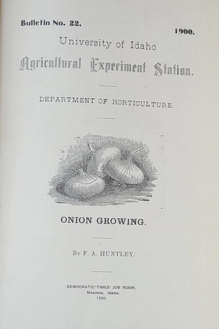 Bulletin No. 22., 1900., University of Idaho Agricultural Experiment Station, Department of Horticulture. Onion Growing by F.A. Huntley. Democratic-Times' Job Room, Moscow, Idaho. 1900.