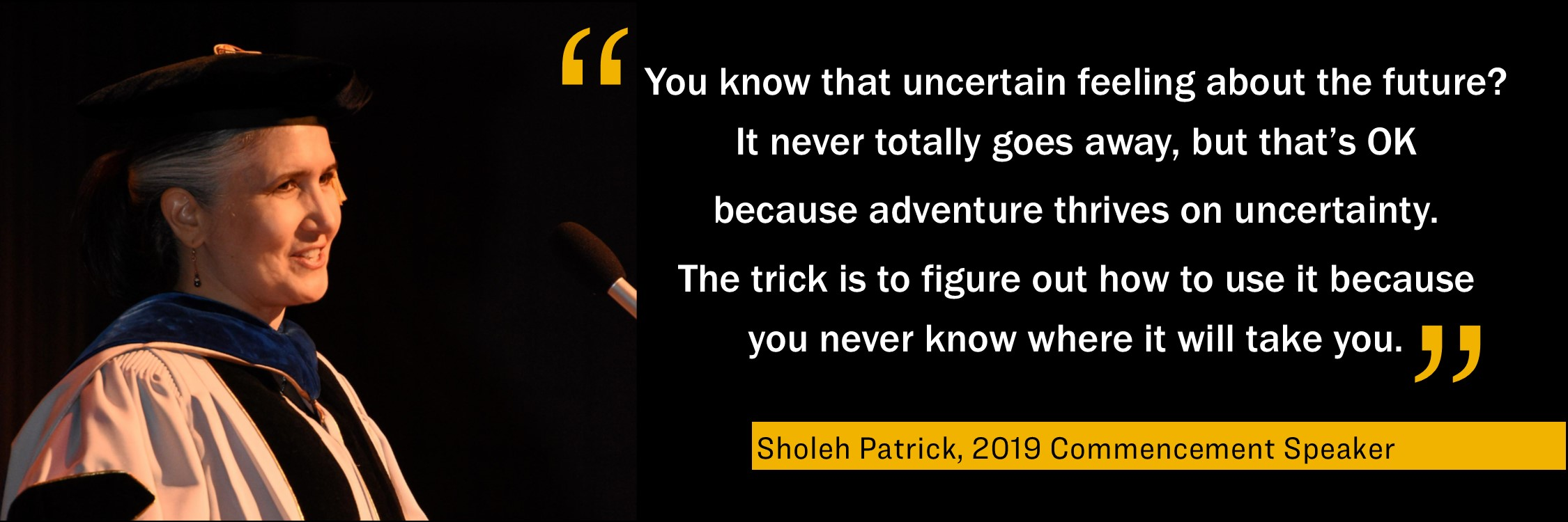 """You know that uncertain feeling about the future? It never totally goes away, but that's OK because adventure thrives on uncertainty. The trick is to figure out how to use it because you never know where it will take you."" Sholeh Patrick, 2019, Commencement Speaker"