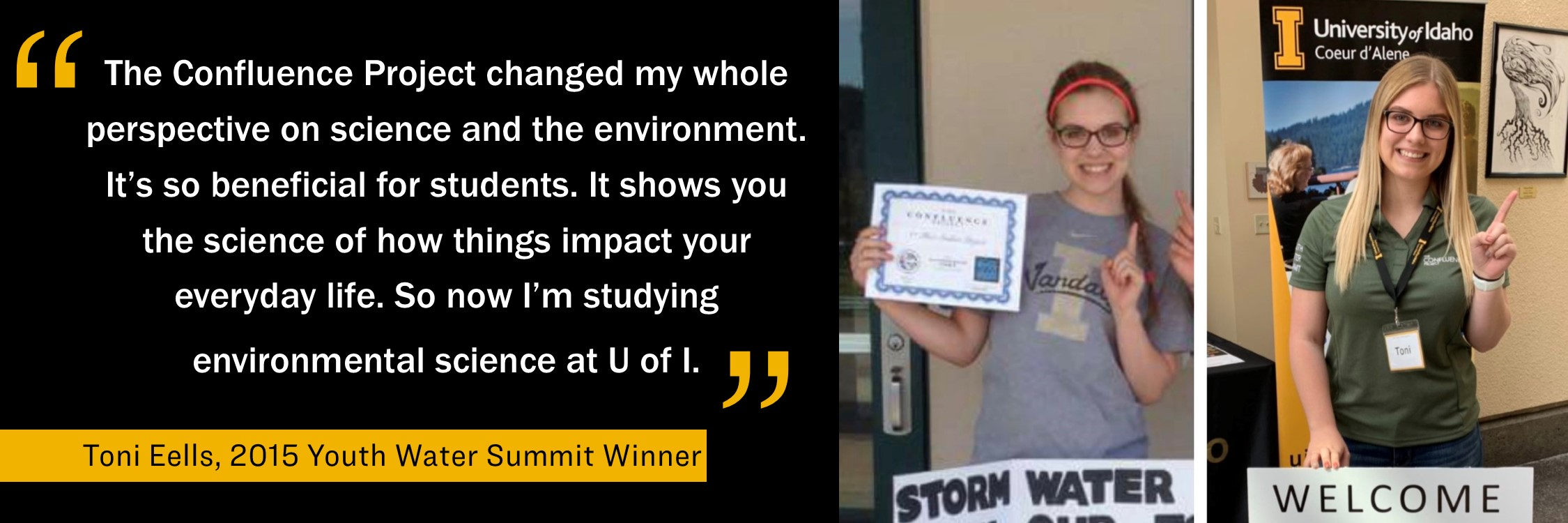 "The Confluence Project changed my whole perspective on science and the environment. It's so beneficial for students. It shows you the science of how things impact your everyday life. So now I'm studying environmental science at U of I."" Toni Eells, 2015 Youth Water Summit Winner"