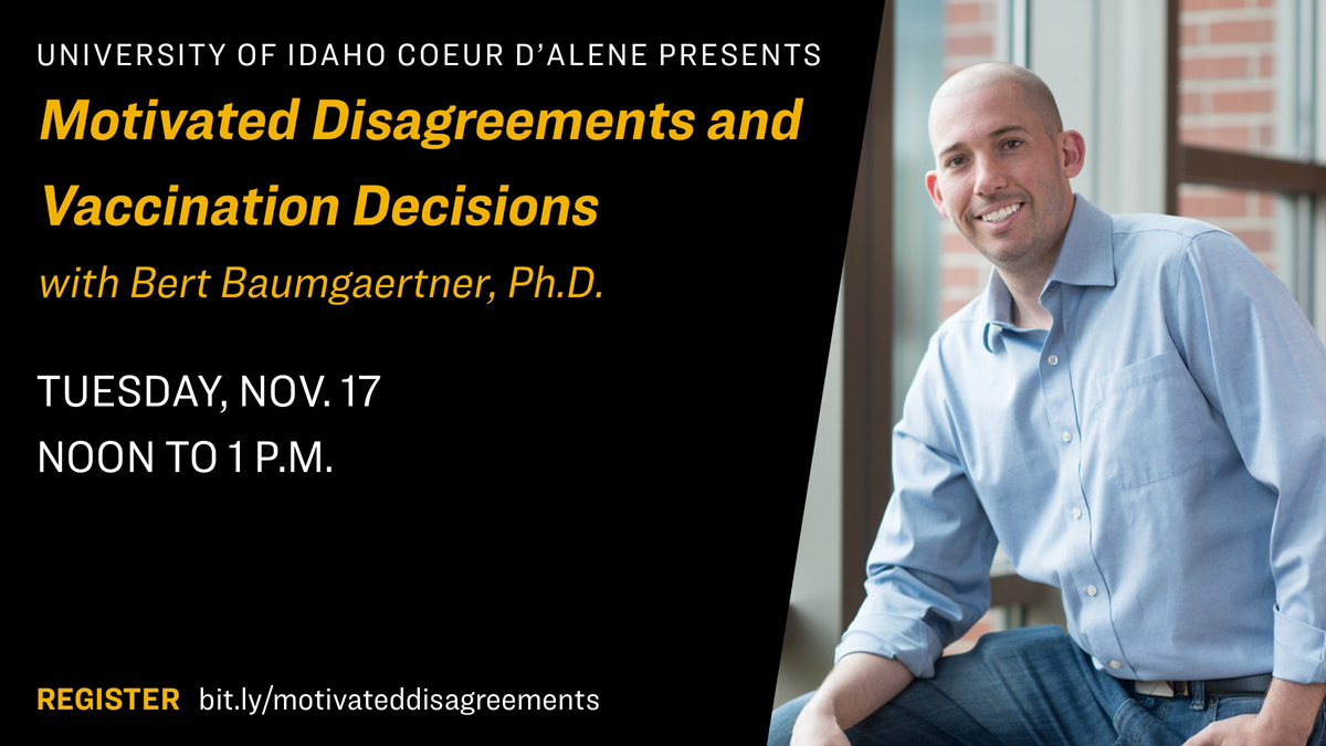 U of I CDA Presents: Motivated Disagreements and Vaccination Decisions with Bert Baumgartner Ph.D., Tuesday, Nov. 17, noon to 1 p.m. Register at bit.ly/motivateddisagreements