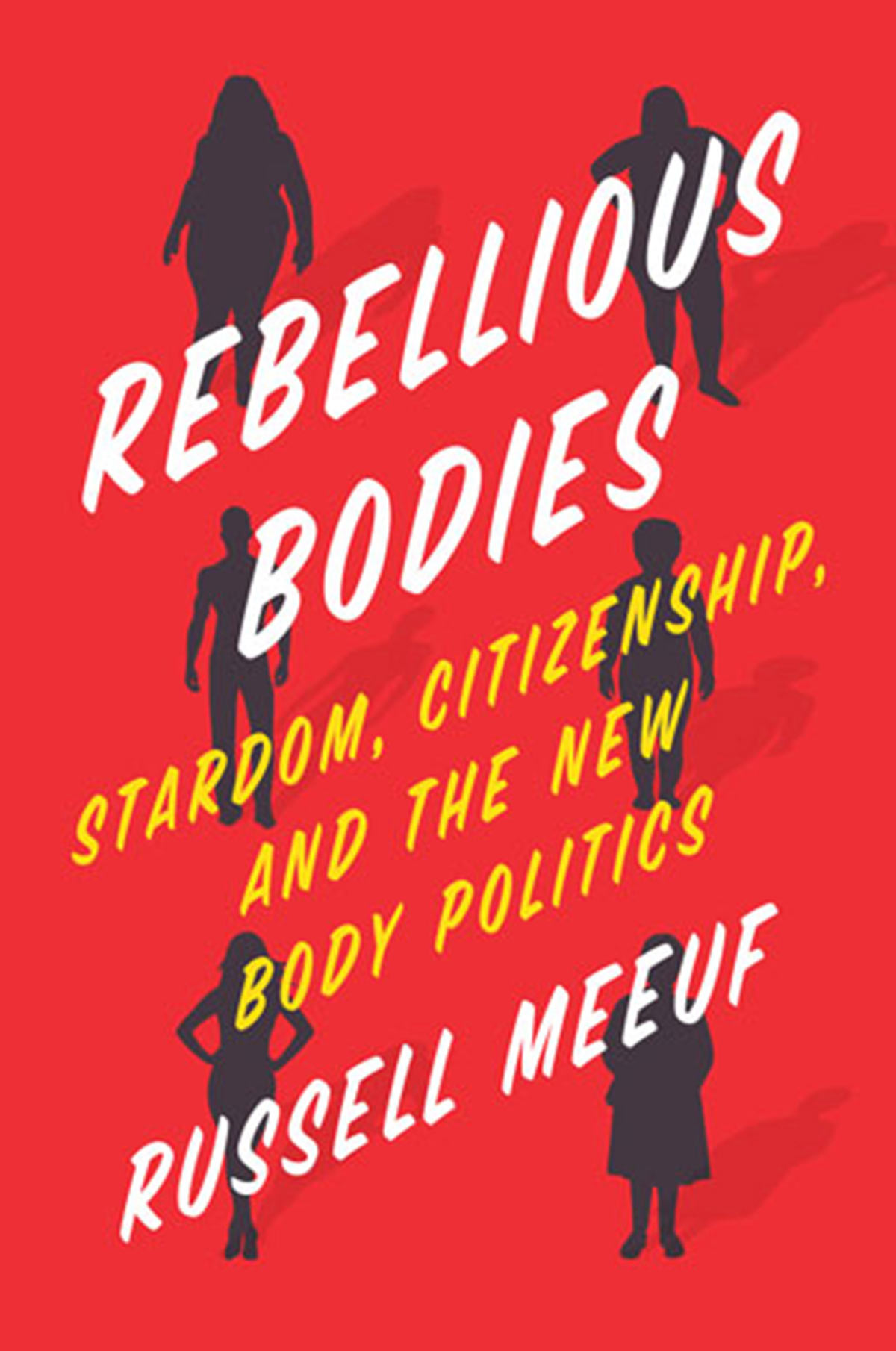 Book cover: Rebellious Bodies: Stardom, citizenship, and the new body politics by Russell Meeuf